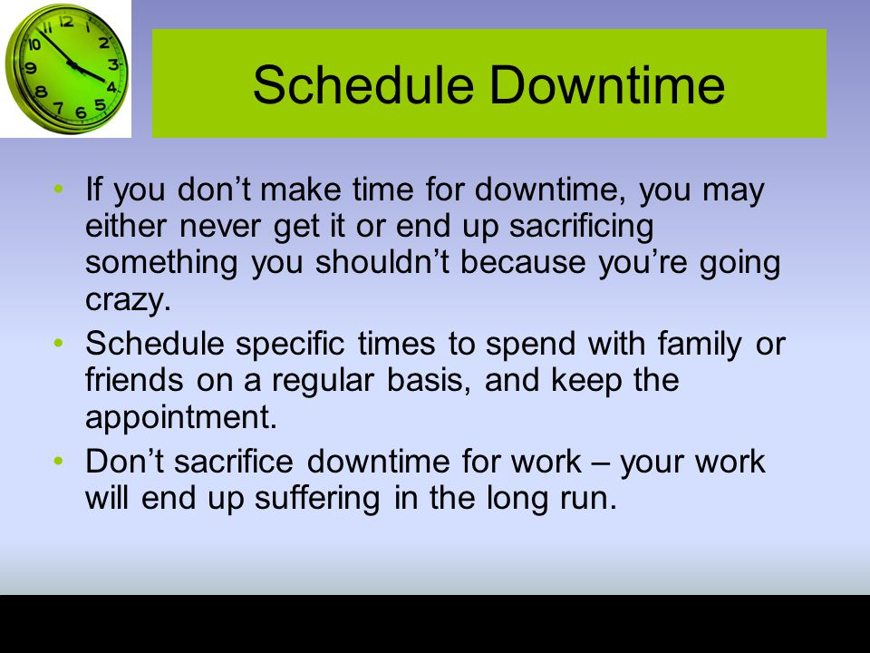 Schedule Downtime If you don't make time for downtime, you may either never get it or end up sacrificing something you shouldn't because you're going crazy.