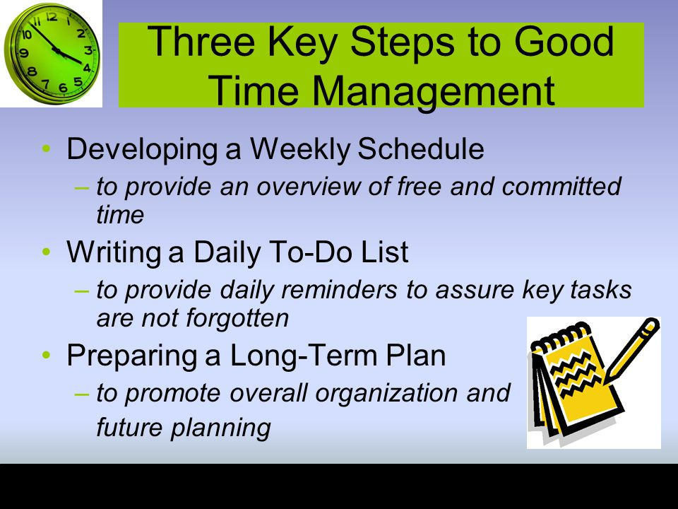 Three Key Steps to Good Time Management Developing a Weekly Schedule –to provide an overview of free and committed time Writing a Daily To-Do List –to provide daily reminders to assure key tasks are not forgotten Preparing a Long-Term Plan –to promote overall organization and future planning