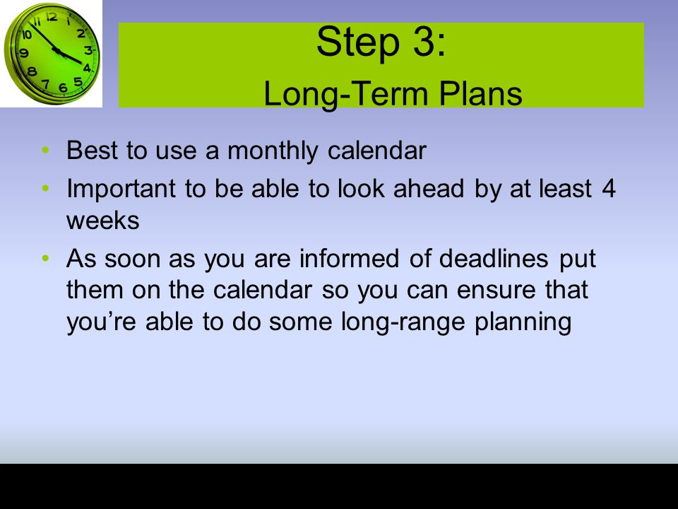 Step 3: Long-Term Plans Best to use a monthly calendar Important to be able to look ahead by at least 4 weeks As soon as you are informed of deadlines put them on the calendar so you can ensure that you're able to do some long-range planning