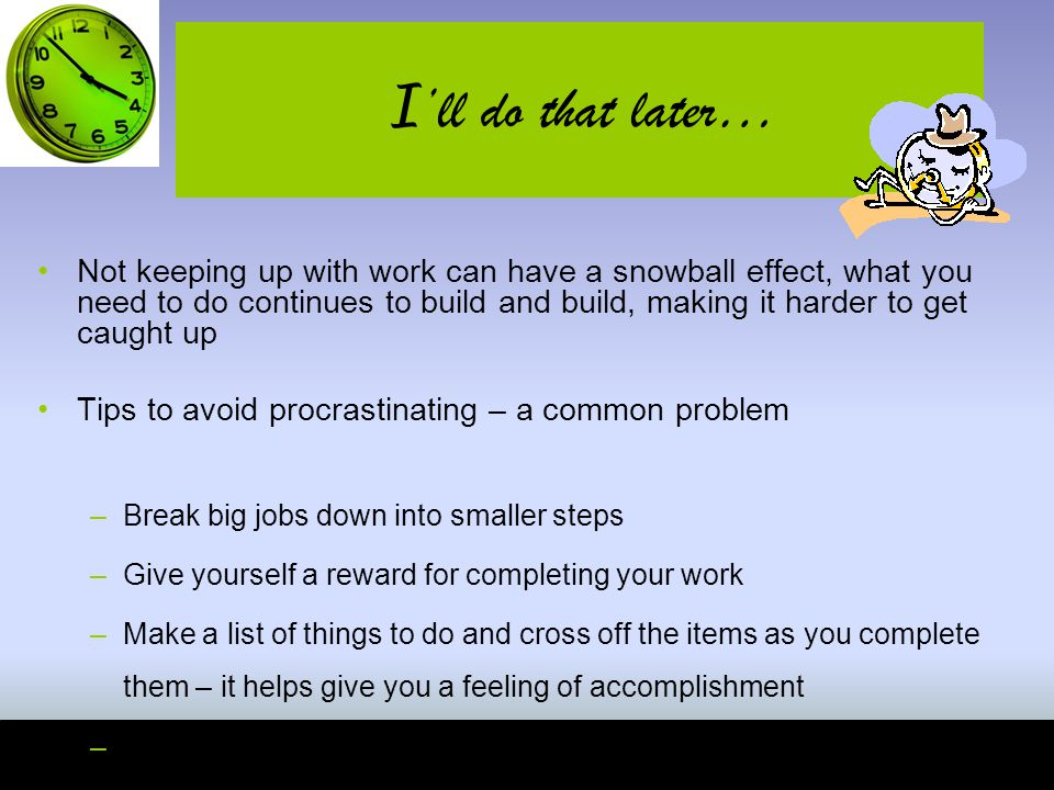 I 'll do that later… Not keeping up with work can have a snowball effect, what you need to do continues to build and build, making it harder to get caught up Tips to avoid procrastinating – a common problem –Break big jobs down into smaller steps –Give yourself a reward for completing your work –Make a list of things to do and cross off the items as you complete them – it helps give you a feeling of accomplishment –Take control of your study environment, lessen distractions