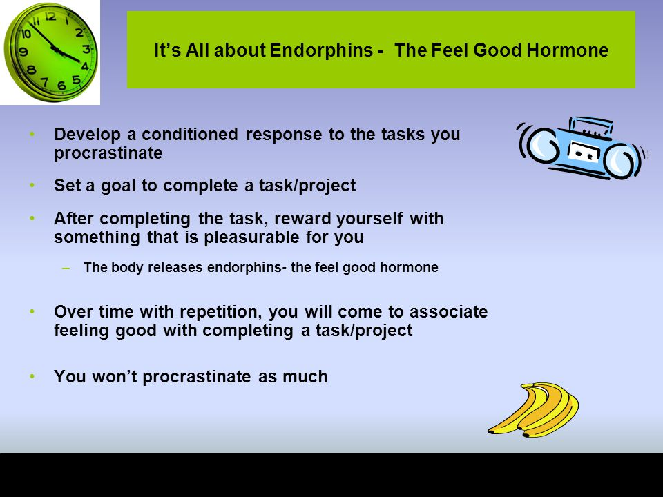 It's All about Endorphins - The Feel Good Hormone Develop a conditioned response to the tasks you procrastinate Set a goal to complete a task/project After completing the task, reward yourself with something that is pleasurable for you –The body releases endorphins- the feel good hormone Over time with repetition, you will come to associate feeling good with completing a task/project You won't procrastinate as much