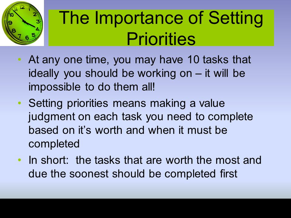 The Importance of Setting Priorities At any one time, you may have 10 tasks that ideally you should be working on – it will be impossible to do them all.