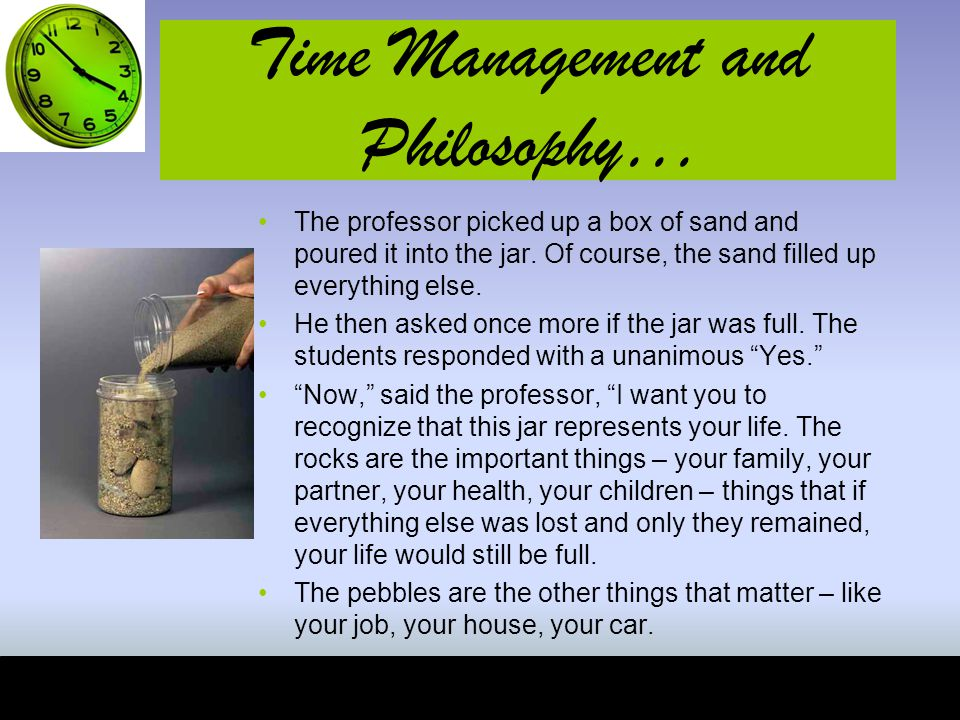 Time Management and Philosophy… The professor picked up a box of sand and poured it into the jar.