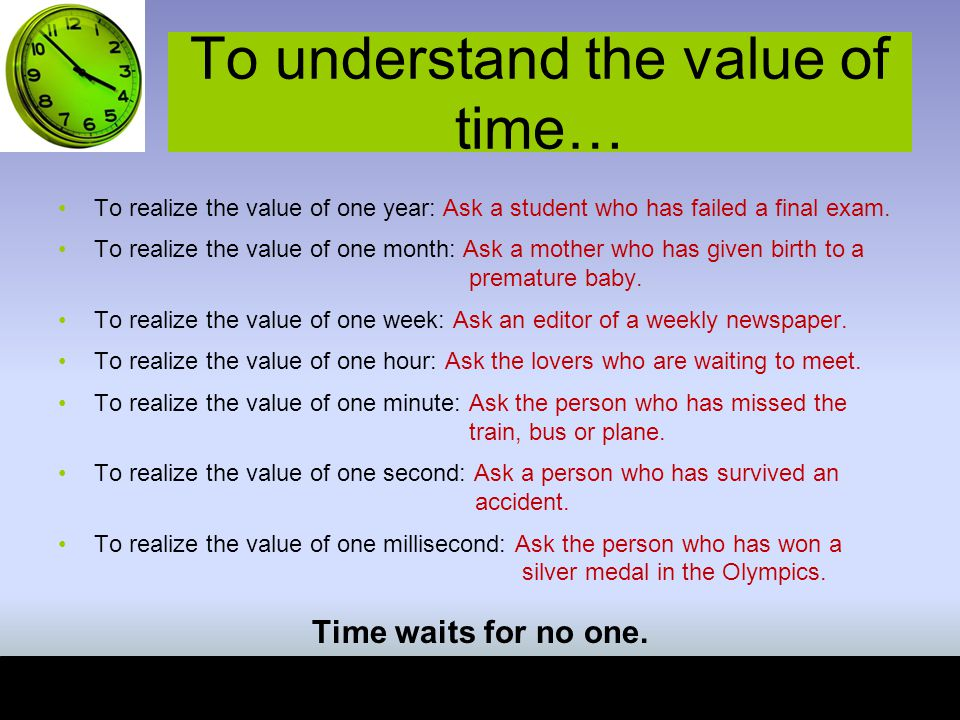 To understand the value of time… To realize the value of one year: Ask a student who has failed a final exam.