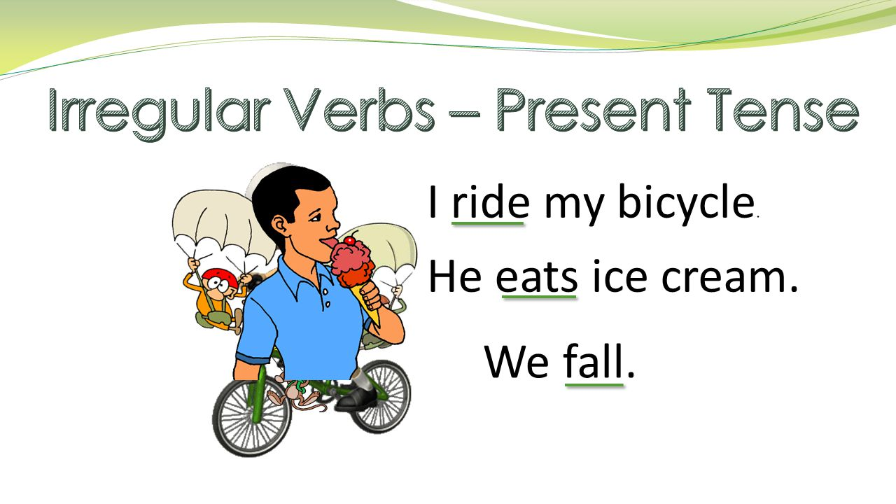 I ride my bicycle. He eats ice cream. We fall.