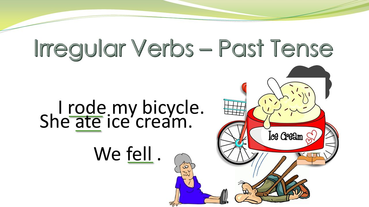 I rode my bicycle. She ate ice cream. We fell.