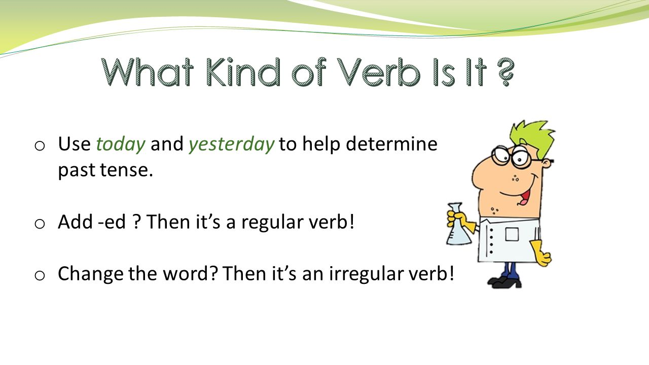 o Use today and yesterday to help determine past tense.
