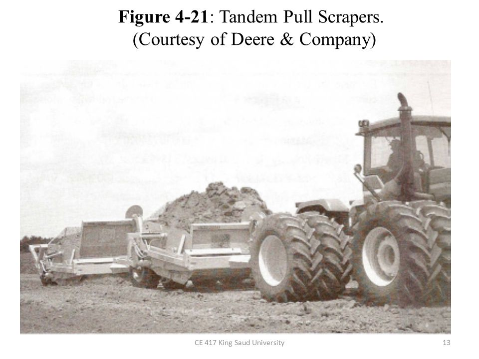 CE 417 King Saud University13 Figure 4-21: Tandem Pull Scrapers. (Courtesy of Deere & Company)