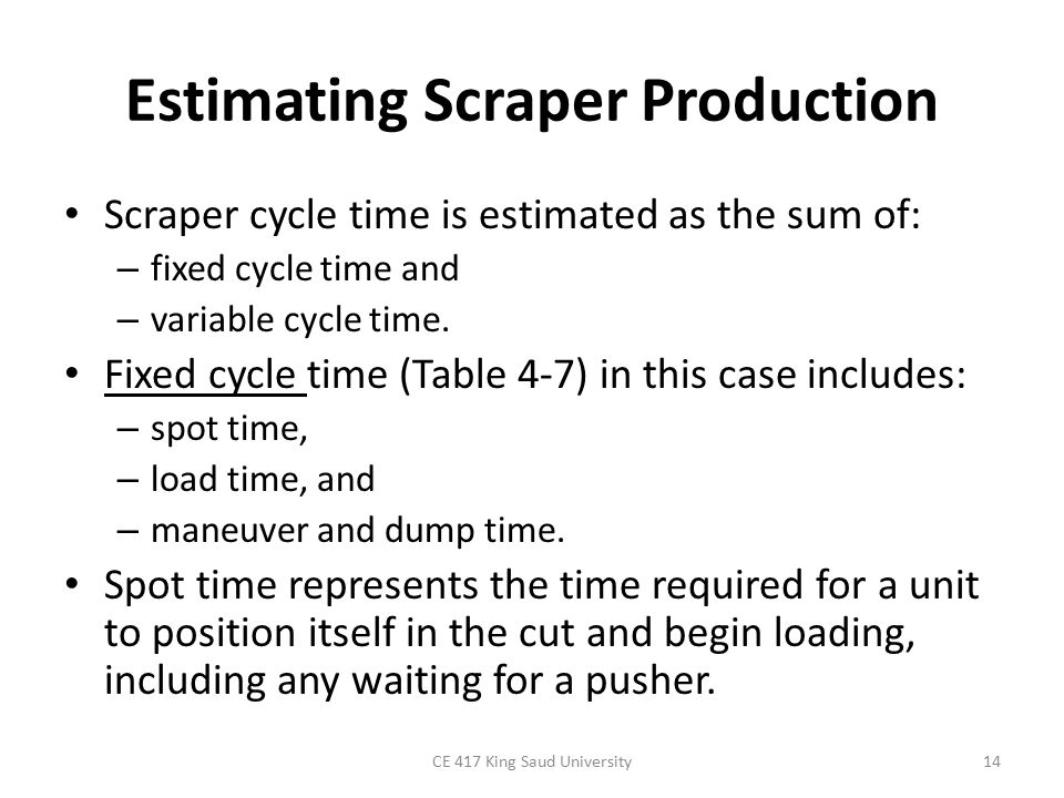 Estimating Scraper Production Scraper cycle time is estimated as the sum of: – fixed cycle time and – variable cycle time. Fixed cycle time (Table 4-7