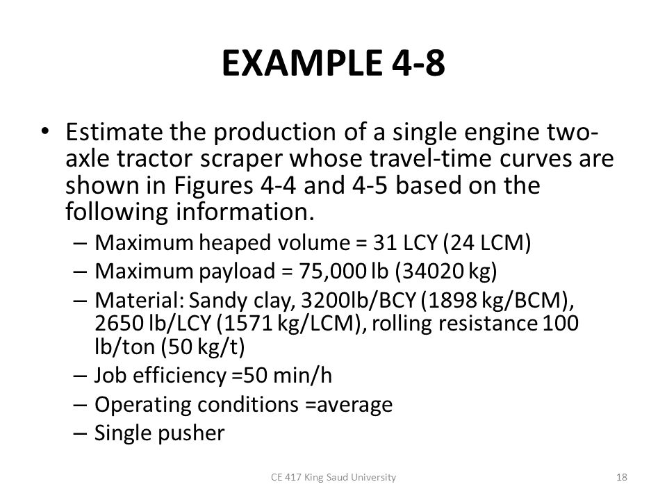 EXAMPLE 4-8 Estimate the production of a single engine two- axle tractor scraper whose travel-time curves are shown in Figures 4-4 and 4-5 based on the following information.