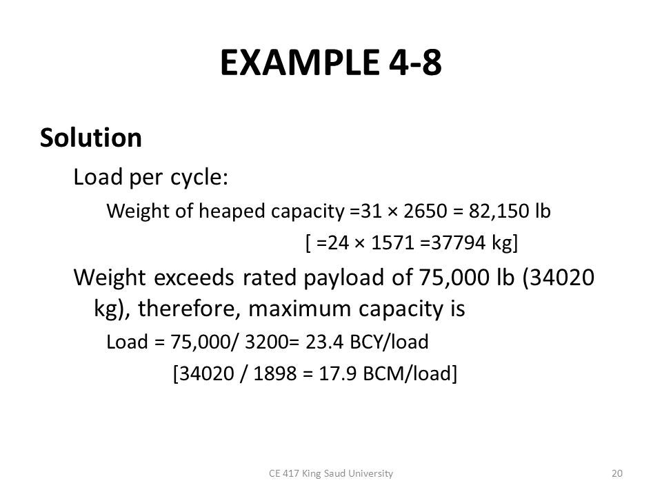 EXAMPLE 4-8 Solution Load per cycle: Weight of heaped capacity =31 × 2650 = 82,150 lb [ =24 × 1571 =37794 kg] Weight exceeds rated payload of 75,000 lb (34020 kg), therefore, maximum capacity is Load = 75,000/ 3200= 23.4 BCY/load [34020 / 1898 = 17.9 BCM/load] CE 417 King Saud University20
