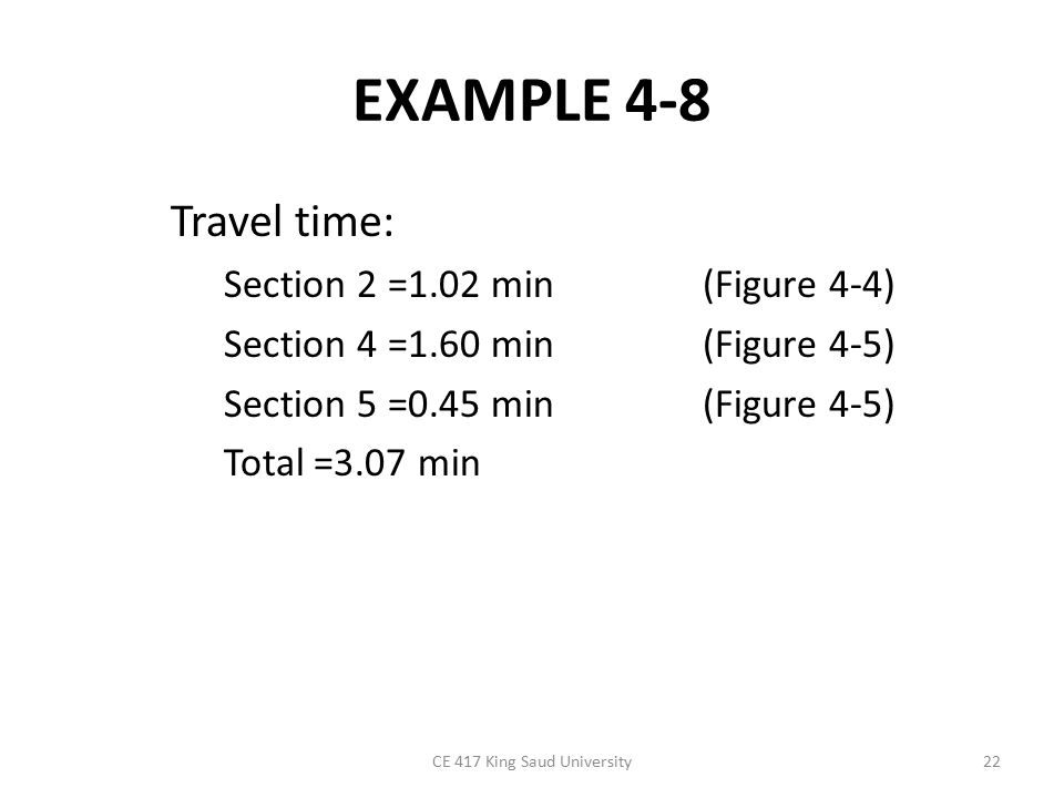 EXAMPLE 4-8 Travel time: Section 2 =1.02 min (Figure 4-4) Section 4 =1.60 min (Figure 4-5) Section 5 =0.45 min (Figure 4-5) Total =3.07 min CE 417 King Saud University22