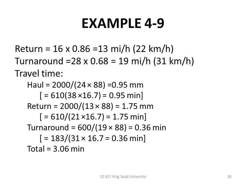 EXAMPLE 4-9 Return = 16 x 0.86 =13 mi/h (22 km/h) Turnaround =28 x 0.68 = 19 mi/h (31 km/h) Travel time: Haul = 2000/(24 × 88) =0.95 mm [ = 610(38 ×16.7) = 0.95 min] Return = 2000/(13 × 88) = 1.75 mm [ = 610/(21 ×16.7) = 1.75 min] Turnaround = 600/(19 × 88) = 0.36 min [ = 183/(31 × 16.7 = 0.36 min] Total = 3.06 min CE 417 King Saud University26