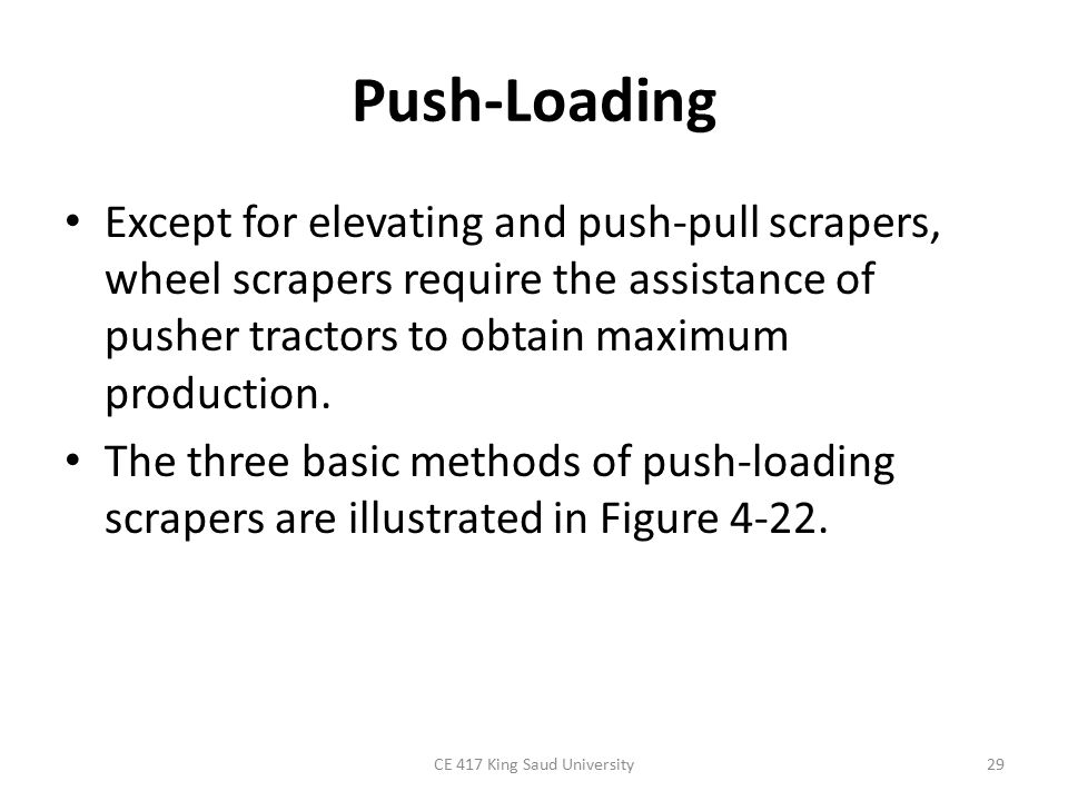 Push-Loading Except for elevating and push-pull scrapers, wheel scrapers require the assistance of pusher tractors to obtain maximum production.