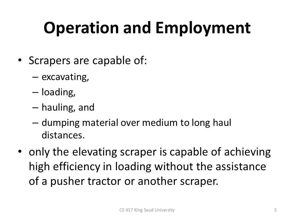 Operation and Employment Scrapers are capable of: – excavating, – loading, – hauling, and – dumping material over medium to long haul distances. only