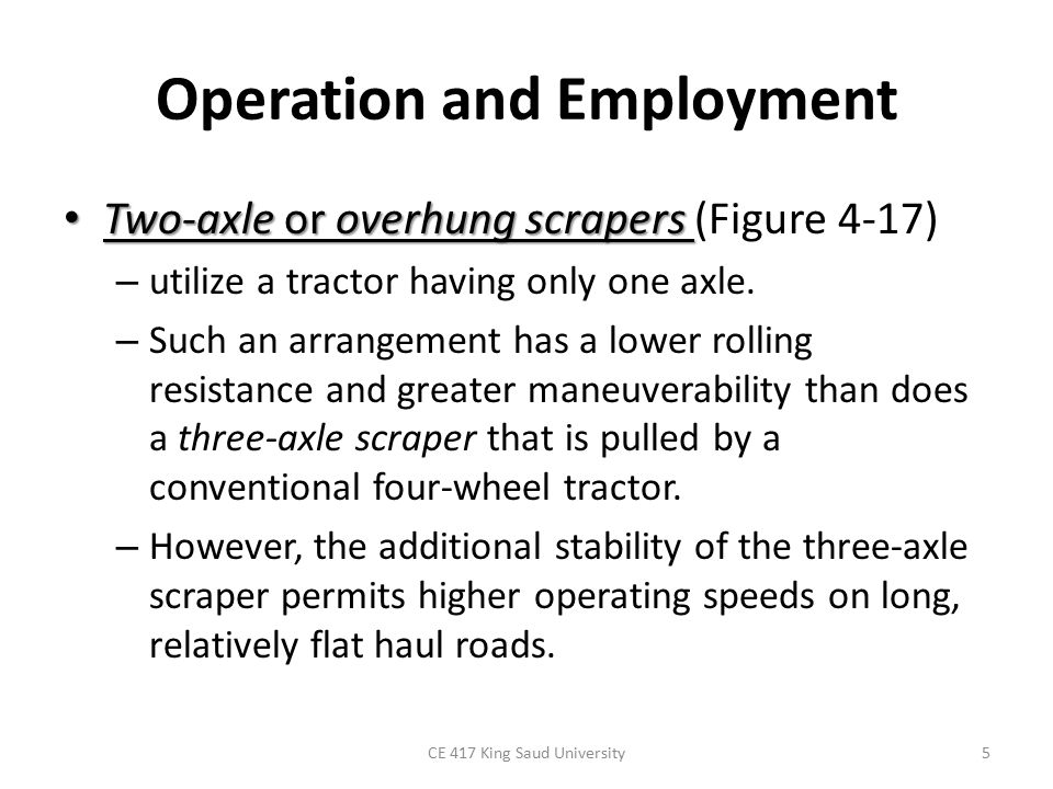 Operation and Employment Two-axle or overhung scrapers Two-axle or overhung scrapers (Figure 4-17) – utilize a tractor having only one axle. – Such an