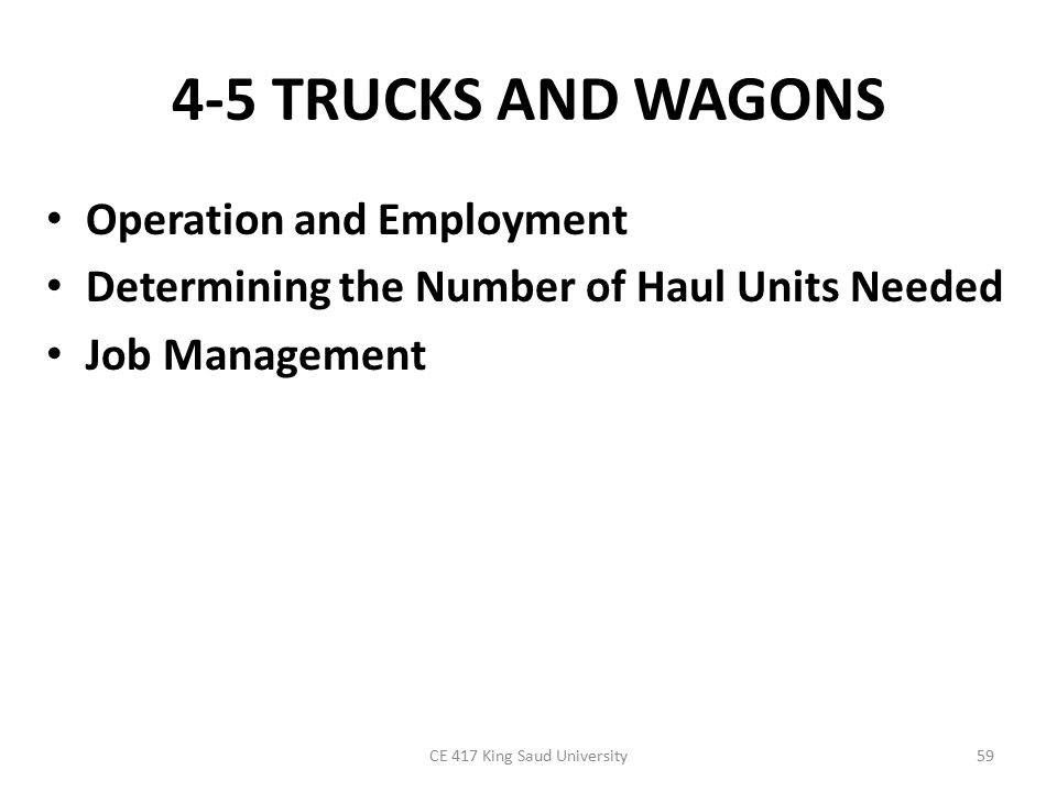4-5 TRUCKS AND WAGONS Operation and Employment Determining the Number of Haul Units Needed Job Management CE 417 King Saud University59