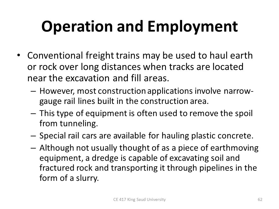 Operation and Employment Conventional freight trains may be used to haul earth or rock over long distances when tracks are located near the excavation and fill areas.