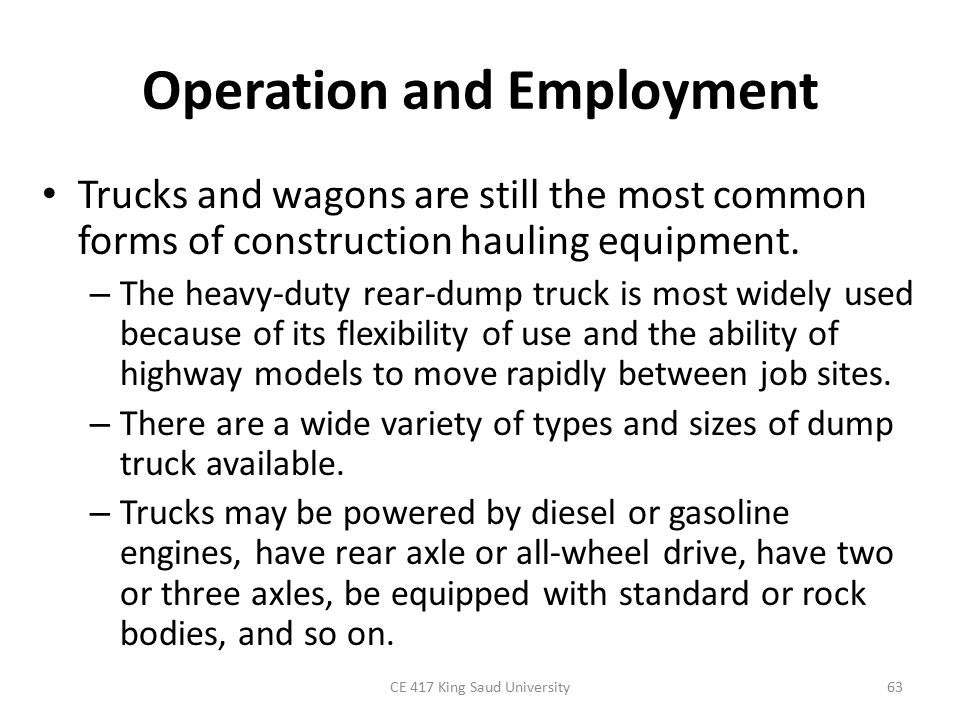Operation and Employment Trucks and wagons are still the most common forms of construction hauling equipment. – The heavy-duty rear-dump truck is most