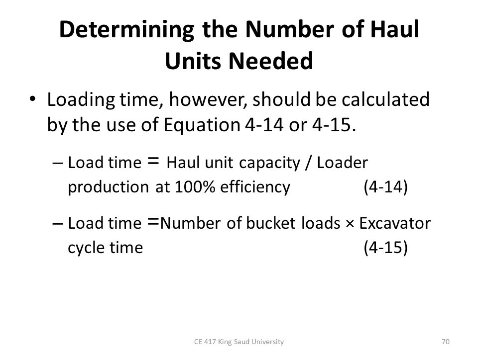Determining the Number of Haul Units Needed Loading time, however, should be calculated by the use of Equation 4-14 or 4-15. – Load time = Haul unit c