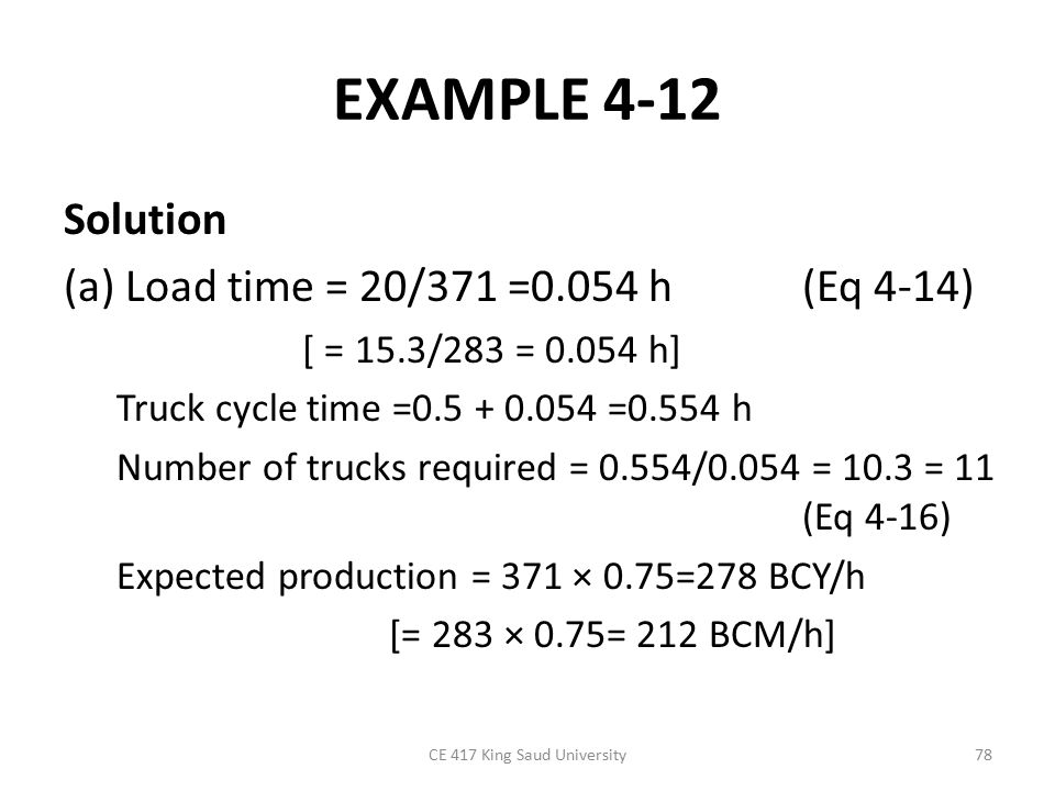 EXAMPLE 4-12 Solution (a) Load time = 20/371 =0.054 h (Eq 4-14) [ = 15.3/283 = 0.054 h] Truck cycle time =0.5 + 0.054 =0.554 h Number of trucks required = 0.554/0.054 = 10.3 = 11 (Eq 4-16) Expected production = 371 × 0.75=278 BCY/h [= 283 × 0.75= 212 BCM/h] CE 417 King Saud University78