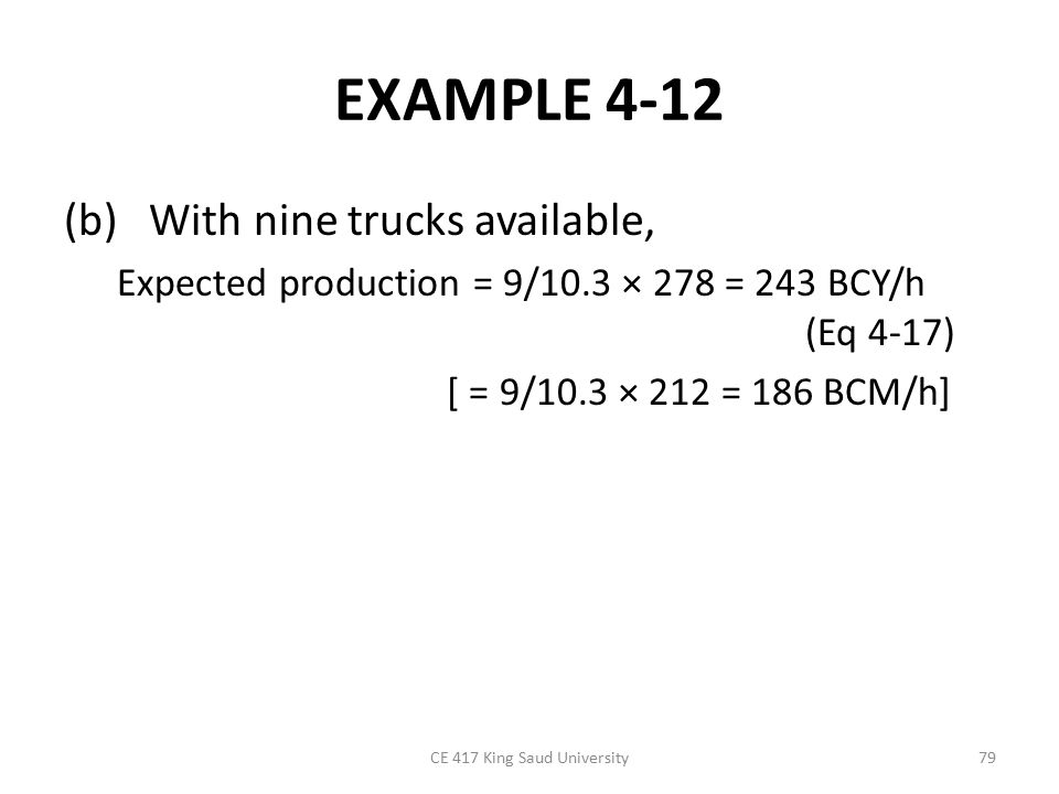 EXAMPLE 4-12 (b) With nine trucks available, Expected production = 9/10.3 × 278 = 243 BCY/h (Eq 4-17) [ = 9/10.3 × 212 = 186 BCM/h] CE 417 King Saud University79
