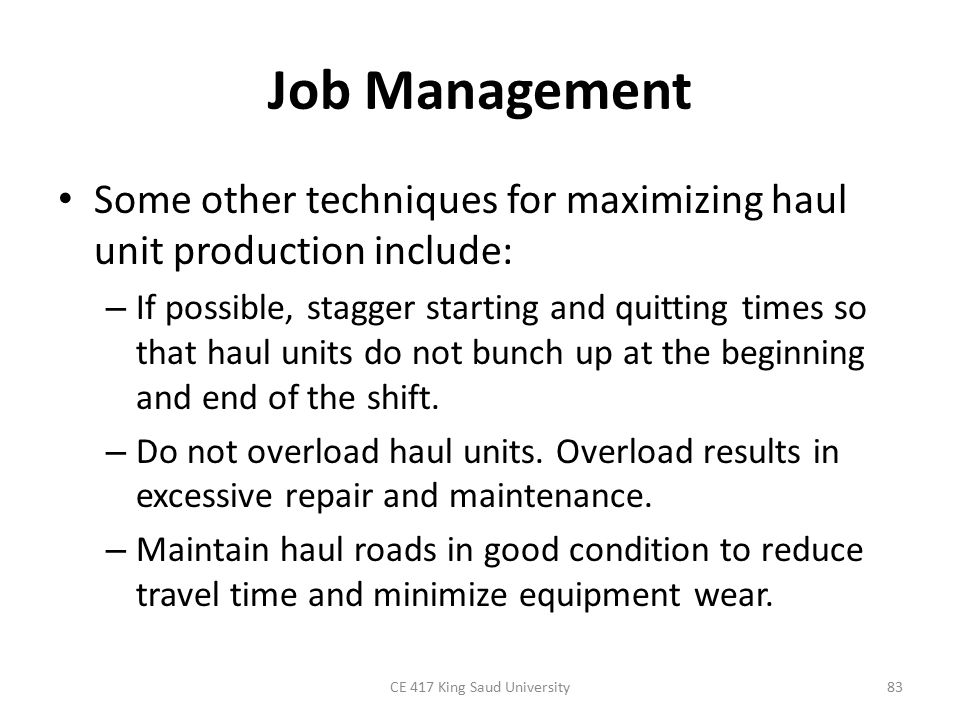 Job Management Some other techniques for maximizing haul unit production include: – If possible, stagger starting and quitting times so that haul unit