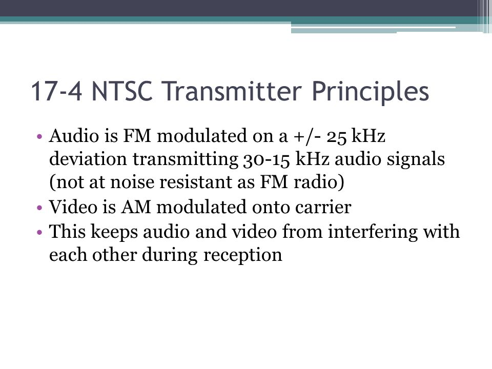 17-4 NTSC Transmitter Principles Audio is FM modulated on a +/- 25 kHz deviation transmitting 30-15 kHz audio signals (not at noise resistant as FM radio) Video is AM modulated onto carrier This keeps audio and video from interfering with each other during reception