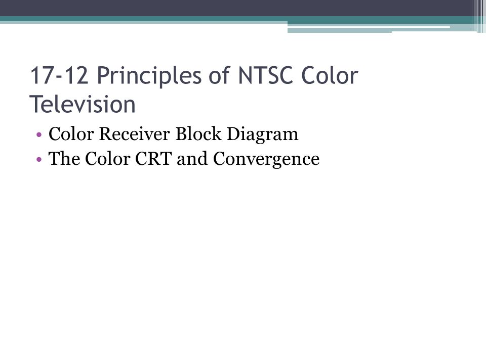 17-12 Principles of NTSC Color Television Color Receiver Block Diagram The Color CRT and Convergence