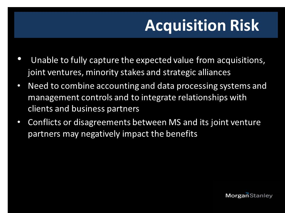 Unable to fully capture the expected value from acquisitions, joint ventures, minority stakes and strategic alliances Need to combine accounting and data processing systems and management controls and to integrate relationships with clients and business partners Conflicts or disagreements between MS and its joint venture partners may negatively impact the benefits Acquisition Risk