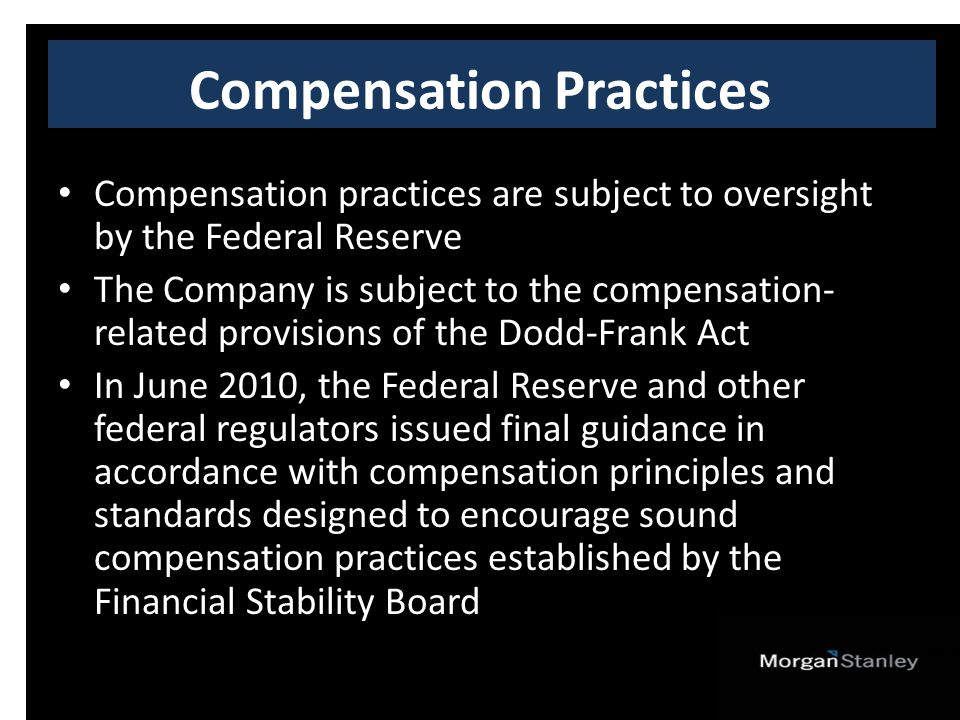 Compensation practices are subject to oversight by the Federal Reserve The Company is subject to the compensation- related provisions of the Dodd-Frank Act In June 2010, the Federal Reserve and other federal regulators issued final guidance in accordance with compensation principles and standards designed to encourage sound compensation practices established by the Financial Stability Board Compensation Practices