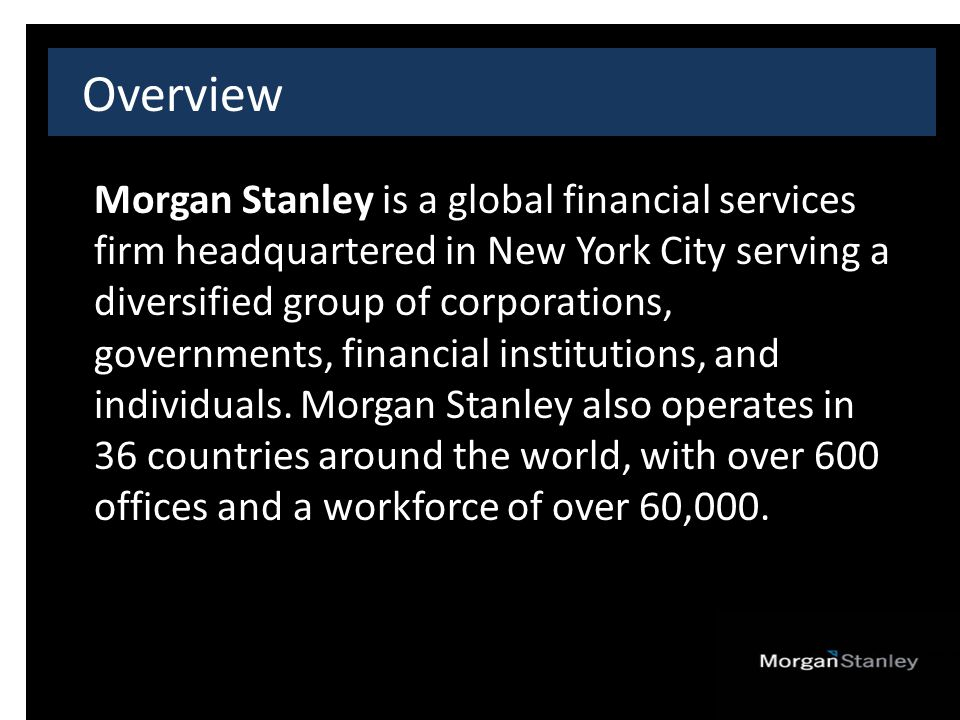 Overview Morgan Stanley is a global financial services firm headquartered in New York City serving a diversified group of corporations, governments, financial institutions, and individuals.