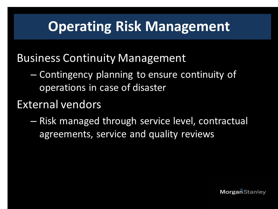 Business Continuity Management – Contingency planning to ensure continuity of operations in case of disaster External vendors – Risk managed through service level, contractual agreements, service and quality reviews Operating Risk Management