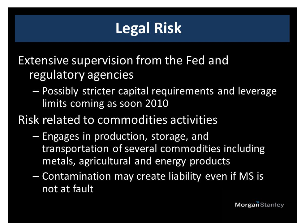 Extensive supervision from the Fed and regulatory agencies – Possibly stricter capital requirements and leverage limits coming as soon 2010 Risk related to commodities activities – Engages in production, storage, and transportation of several commodities including metals, agricultural and energy products – Contamination may create liability even if MS is not at fault Legal Risk