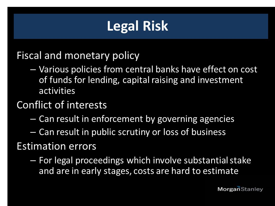Fiscal and monetary policy – Various policies from central banks have effect on cost of funds for lending, capital raising and investment activities Conflict of interests – Can result in enforcement by governing agencies – Can result in public scrutiny or loss of business Estimation errors – For legal proceedings which involve substantial stake and are in early stages, costs are hard to estimate Legal Risk