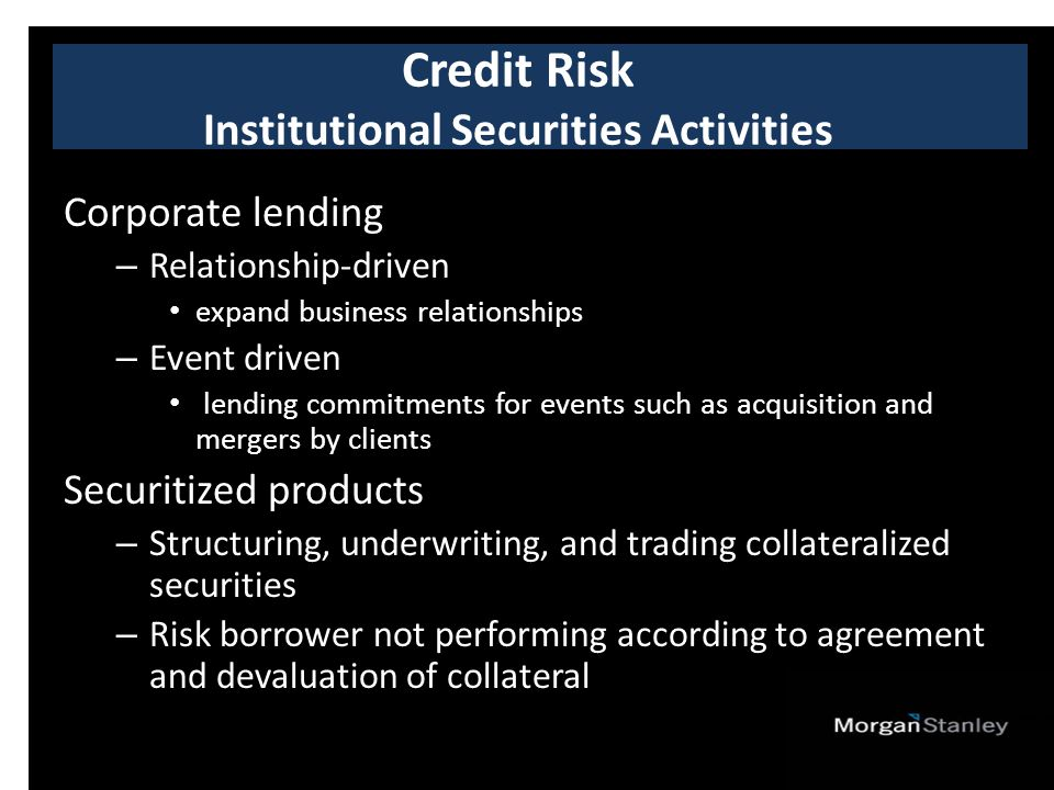 Corporate lending – Relationship-driven expand business relationships – Event driven lending commitments for events such as acquisition and mergers by clients Securitized products – Structuring, underwriting, and trading collateralized securities – Risk borrower not performing according to agreement and devaluation of collateral Credit Risk Institutional Securities Activities