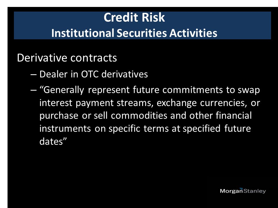 Derivative contracts – Dealer in OTC derivatives – Generally represent future commitments to swap interest payment streams, exchange currencies, or purchase or sell commodities and other financial instruments on specific terms at specified future dates Credit Risk Institutional Securities Activities