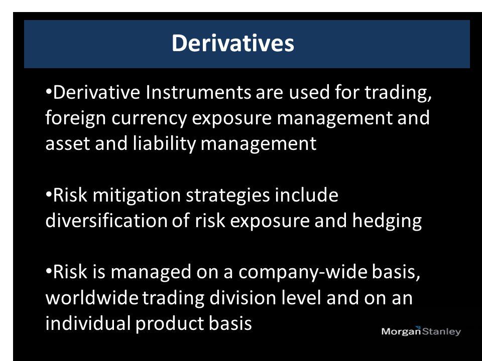Derivatives Derivative Instruments are used for trading, foreign currency exposure management and asset and liability management Risk mitigation strategies include diversification of risk exposure and hedging Risk is managed on a company-wide basis, worldwide trading division level and on an individual product basis