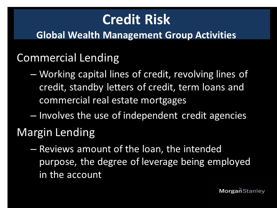 Commercial Lending – Working capital lines of credit, revolving lines of credit, standby letters of credit, term loans and commercial real estate mortgages – Involves the use of independent credit agencies Margin Lending – Reviews amount of the loan, the intended purpose, the degree of leverage being employed in the account Credit Risk Global Wealth Management Group Activities