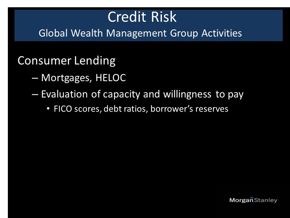 Consumer Lending – Mortgages, HELOC – Evaluation of capacity and willingness to pay FICO scores, debt ratios, borrower's reserves Credit Risk Global Wealth Management Group Activities