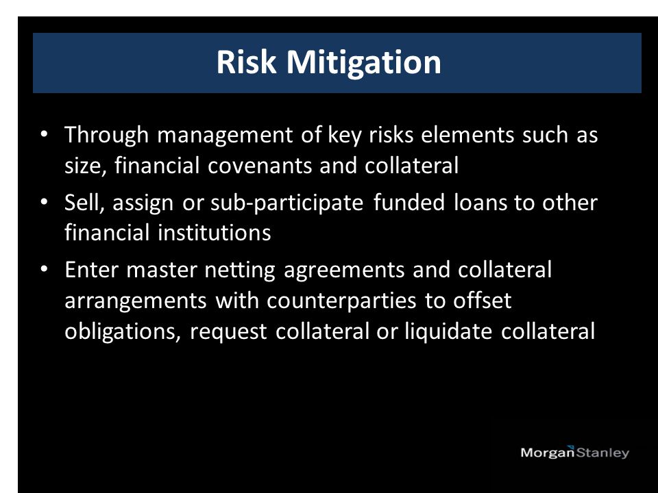 Through management of key risks elements such as size, financial covenants and collateral Sell, assign or sub-participate funded loans to other financial institutions Enter master netting agreements and collateral arrangements with counterparties to offset obligations, request collateral or liquidate collateral Risk Mitigation