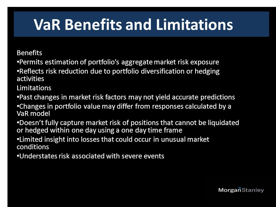 VaR Benefits and Limitations Benefits Permits estimation of portfolio's aggregate market risk exposure Reflects risk reduction due to portfolio diversification or hedging activities Limitations Past changes in market risk factors may not yield accurate predictions Changes in portfolio value may differ from responses calculated by a VaR model Doesn't fully capture market risk of positions that cannot be liquidated or hedged within one day using a one day time frame Limited insight into losses that could occur in unusual market conditions Understates risk associated with severe events