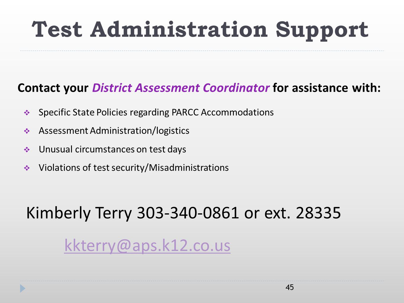 Test Administration Support 45  Specific State Policies regarding PARCC Accommodations  Assessment Administration/logistics  Unusual circumstances on test days  Violations of test security/Misadministrations Kimberly Terry 303-340-0861 or ext.