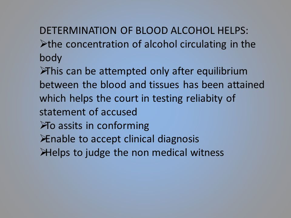 DETERMINATION OF BLOOD ALCOHOL HELPS:  the concentration of alcohol circulating in the body  This can be attempted only after equilibrium between th
