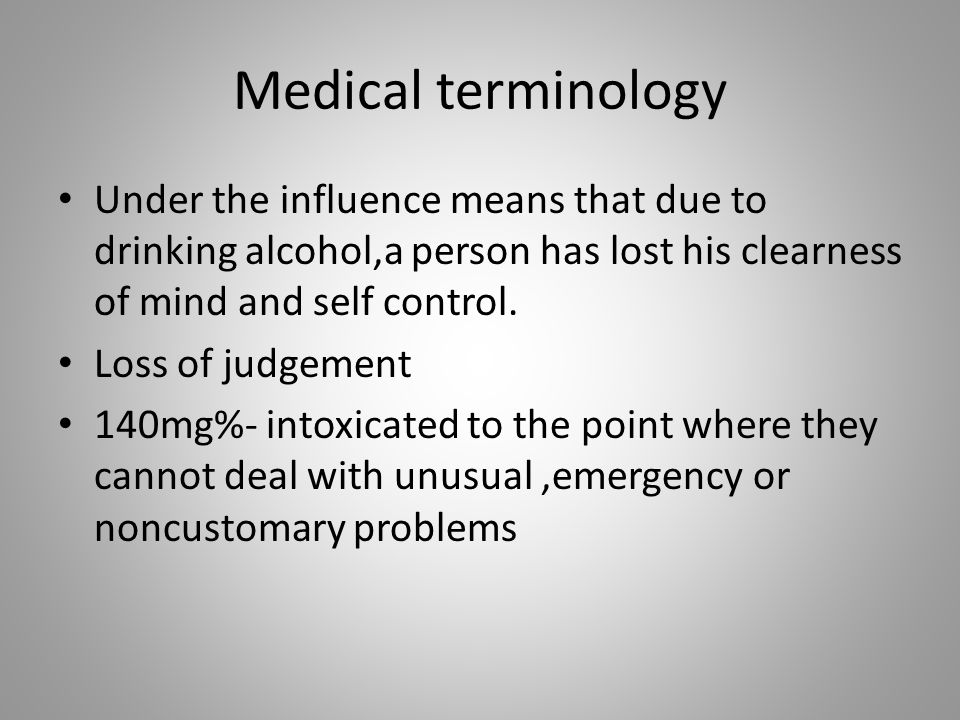 Medical terminology Under the influence means that due to drinking alcohol,a person has lost his clearness of mind and self control. Loss of judgement