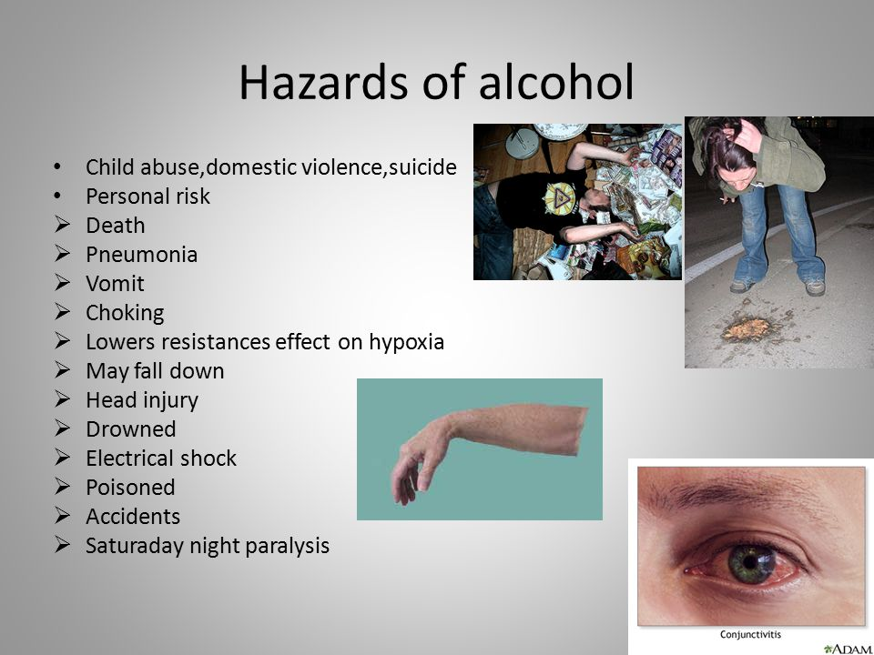 Hazards of alcohol Child abuse,domestic violence,suicide Personal risk  Death  Pneumonia  Vomit  Choking  Lowers resistances effect on hypoxia 