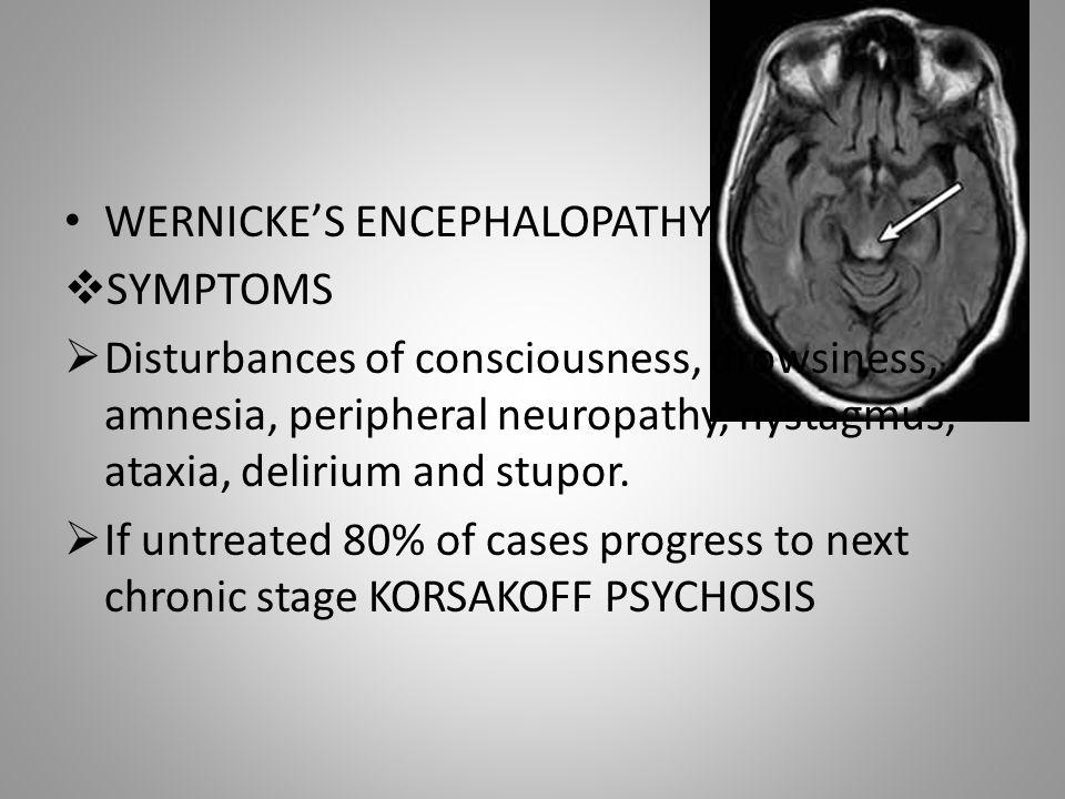 WERNICKE'S ENCEPHALOPATHY  SYMPTOMS  Disturbances of consciousness, drowsiness, amnesia, peripheral neuropathy, nystagmus, ataxia, delirium and stup
