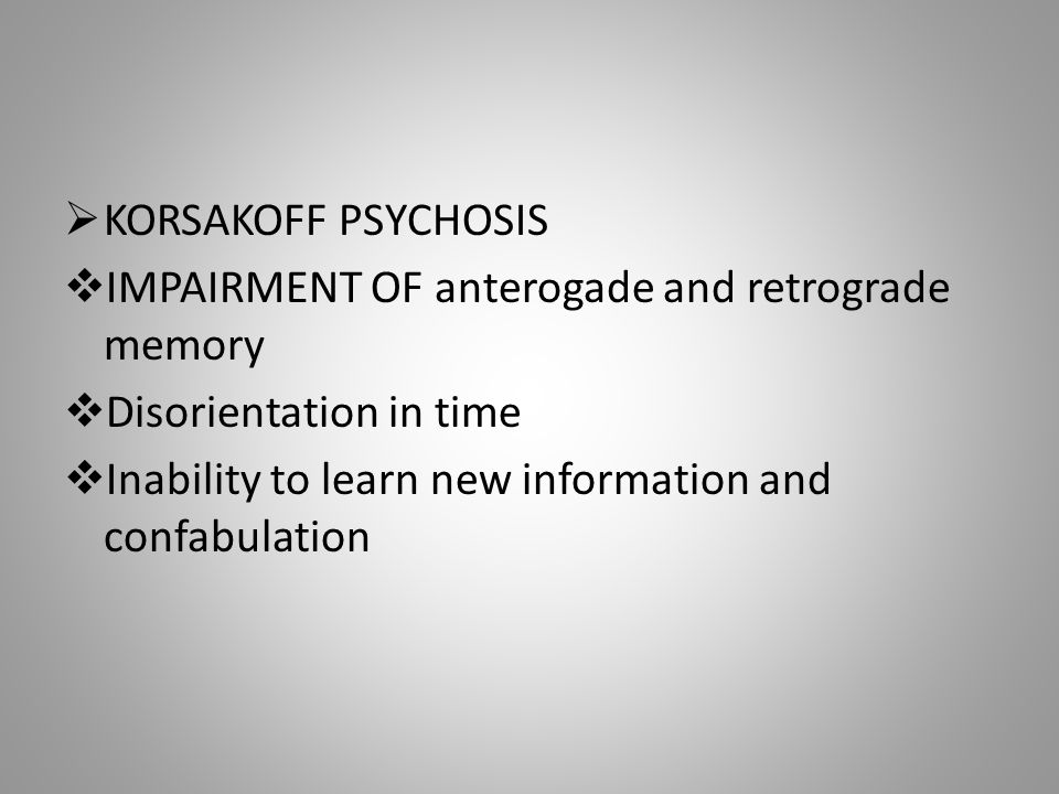  KORSAKOFF PSYCHOSIS  IMPAIRMENT OF anterogade and retrograde memory  Disorientation in time  Inability to learn new information and confabulation