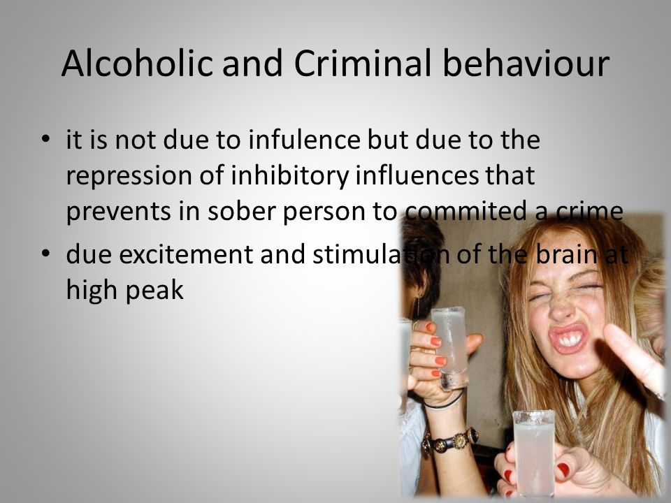 Alcoholic and Criminal behaviour it is not due to infulence but due to the repression of inhibitory influences that prevents in sober person to commit