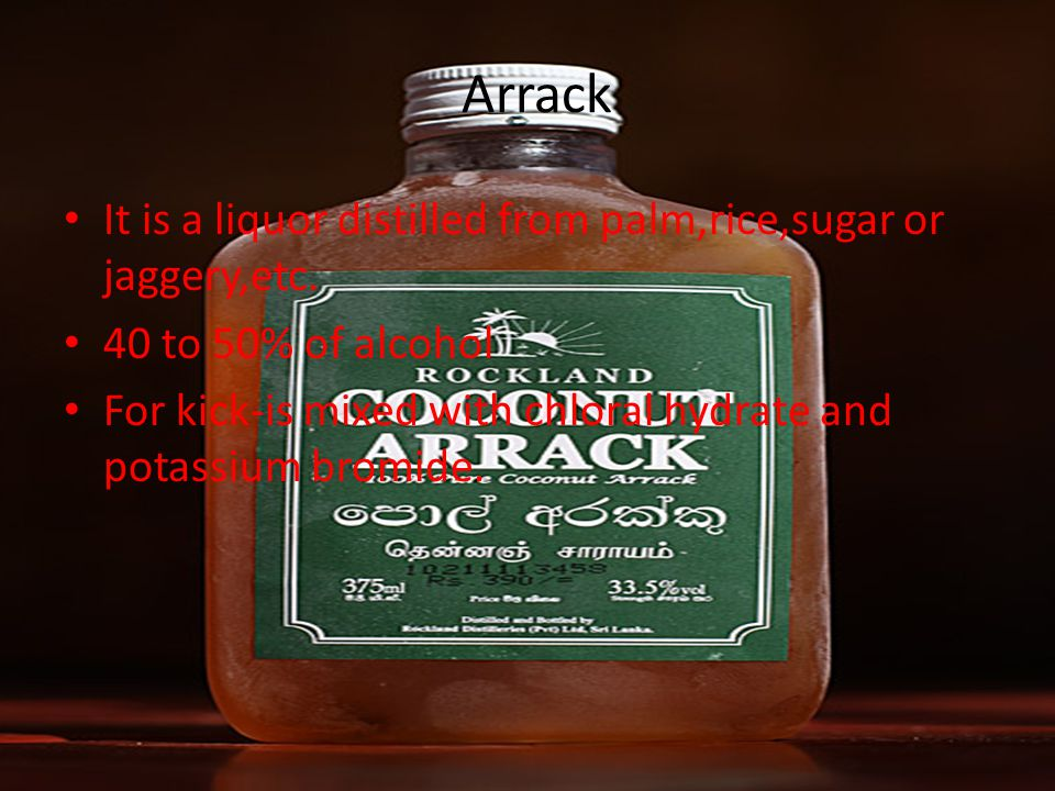 Arrack It is a liquor distilled from palm,rice,sugar or jaggery,etc. 40 to 50% of alcohol For kick-is mixed with chloral hydrate and potassium bromide